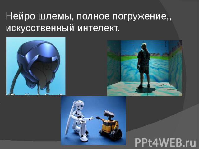 Нейро шлемы, полное погружение,, искусственный интелект.