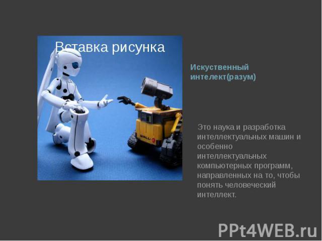 Искуственный интелект(разум) Это наука и разработка интеллектуальных машин и особенно интеллектуальных компьютерных программ, направленных на то, чтобы понять человеческий интеллект.
