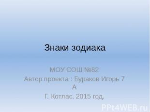 Знаки зодиака МОУ СОШ №82 Автор проекта : Бураков Игорь 7 А Г. Котлас. 2015 год.