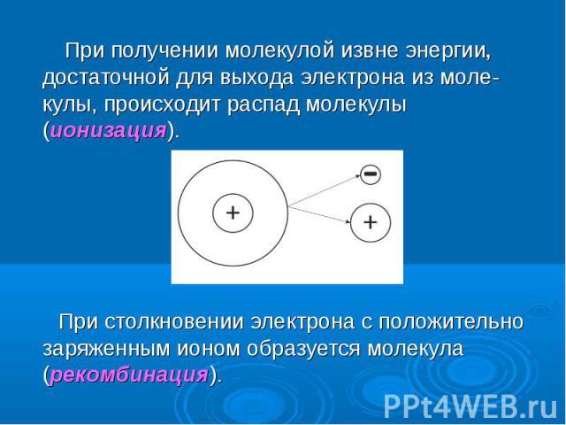 При получении молекулой извне энергии, достаточной для выхода электрона из моле-кулы, происходит распад молекулы (ионизация). При получении молекулой извне энергии, достаточной для выхода электрона из моле-кулы, происходит распад молекулы (ионизация…