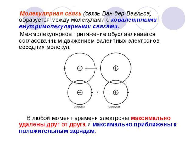 Молекулярная связь (связь Ван-дер-Ваальса) образуется между молекулами с ковалентными внутримолекулярными связями. Молекулярная связь (связь Ван-дер-Ваальса) образуется между молекулами с ковалентными внутримолекулярными связями. Межмолекулярное при…