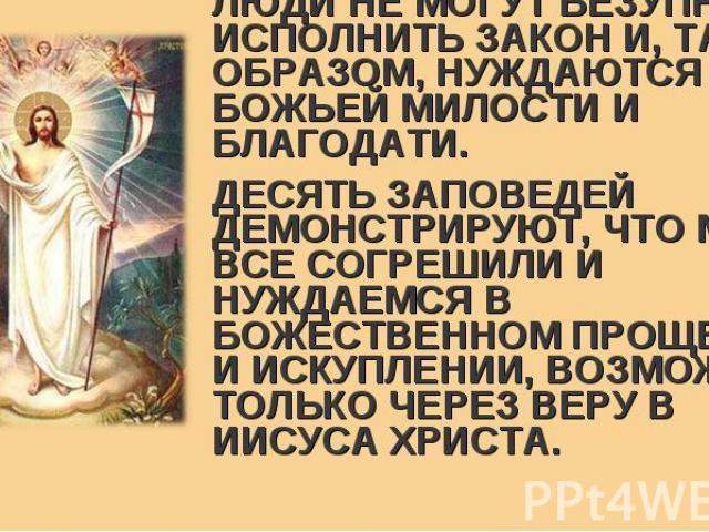 ЛЮДИ НЕ МОГУТ БЕЗУПРЕЧНО ИСПОЛНИТЬ ЗАКОН И, ТАКИМ ОБРАЗОМ, НУЖДАЮТСЯ В БОЖЬЕЙ МИЛОСТИ И БЛАГОДАТИ. ЛЮДИ НЕ МОГУТ БЕЗУПРЕЧНО ИСПОЛНИТЬ ЗАКОН И, ТАКИМ ОБРАЗОМ, НУЖДАЮТСЯ В БОЖЬЕЙ МИЛОСТИ И БЛАГОДАТИ. ДЕСЯТЬ ЗАПОВЕДЕЙ ДЕМОНСТРИРУЮТ, ЧТО МЫ ВСЕ СОГРЕШИЛ…