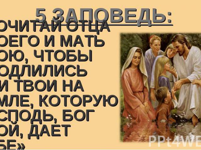 «ПОЧИТАЙ ОТЦА ТВОЕГО И МАТЬ ТВОЮ, ЧТОБЫ ПРОДЛИЛИСЬ ДНИ ТВОИ НА ЗЕМЛЕ, КОТОРУЮ ГОСПОДЬ, БОГ ТВОЙ, ДАЕТ ТЕБЕ» «ПОЧИТАЙ ОТЦА ТВОЕГО И МАТЬ ТВОЮ, ЧТОБЫ ПРОДЛИЛИСЬ ДНИ ТВОИ НА ЗЕМЛЕ, КОТОРУЮ ГОСПОДЬ, БОГ ТВОЙ, ДАЕТ ТЕБЕ»