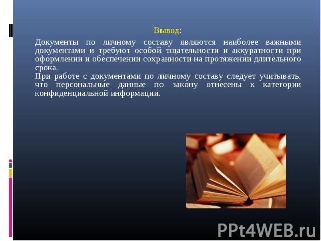 Вывод: Вывод: Документы по личному составу являются наиболее важными документами и требуют особой тщательности и аккуратности при оформлении и обеспечении сохранности на протяжении длительного срока. При работе с документами по личному составу следу…