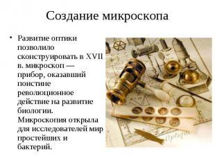 Развитие оптики позволило сконструировать в XVII в. микроскоп — прибор, оказавши