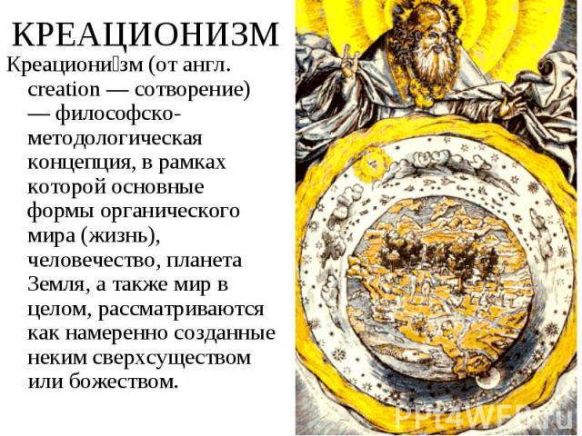 Креациони зм (от англ. creation — сотворение) — философско-методологическая концепция, в рамках которой основные формы органического мира (жизнь), человечество, планета Земля, а также мир в целом, рассматриваются как намеренно созданные неким сверхс…