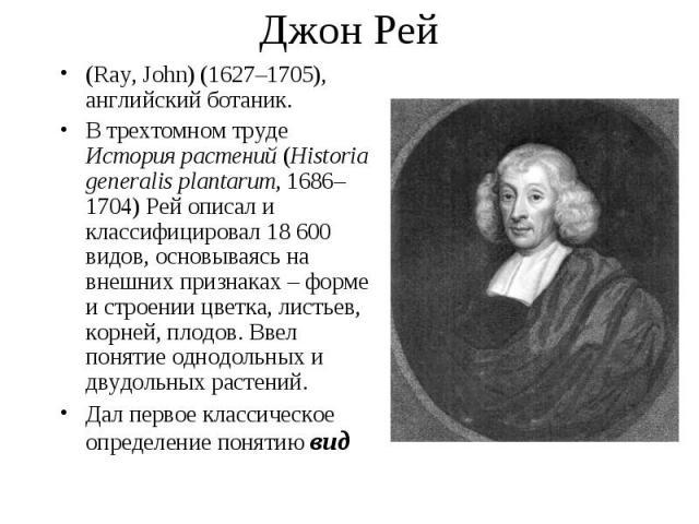(Ray, John) (1627–1705), английский ботаник. (Ray, John) (1627–1705), английский ботаник. В трехтомном труде История растений (Historia generalis plantarum, 1686–1704) Рей описал и классифицировал 18 600 видов, основываясь на внешних признаках – фор…