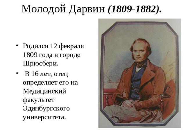 Родился 12 февраля 1809 года в городе Шрюсбери. Родился 12 февраля 1809 года в городе Шрюсбери. В 16 лет, отец определяет его на Медицинский факультет Эдинбургского университета.