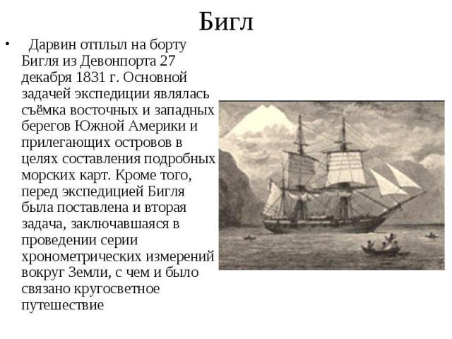 Дарвин отплыл на борту Бигля из Девонпорта 27 декабря 1831 г. Основной задачей экспедиции являлась съёмка восточных и западных берегов Южной Америки и прилегающих островов в целях составления подробных морских карт. Кроме того, перед экспедиц…
