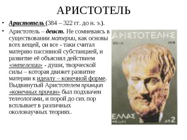 Аристотель (384 – 322 гг. до н. э.). Аристотель (384 – 322 гг. до н. э.). Аристотель – деист. Не сомневаясь в существовании материи, как основы всех вещей, он все - таки считал материю пассивной субстанцией, и развитие её объяснял действием «энтелех…