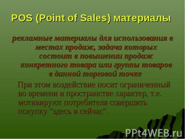 POS (Point of Sales) материалы рекламные материалы для использования в местах продаж, задача которых состоит в повышении продаж конкретного товара или группы товаров в данной торговой точке При этом воздействие носит ограниченный во времени и простр…