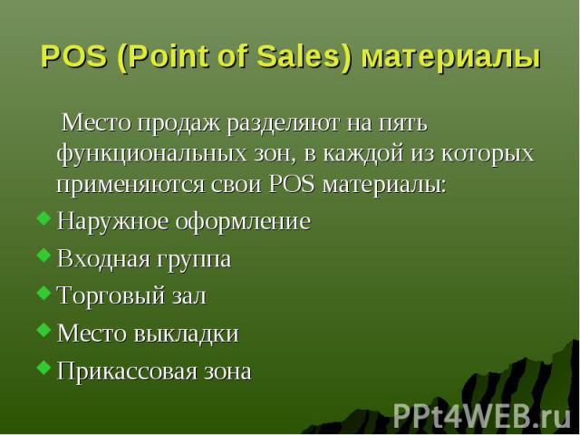 POS (Point of Sales) материалы Место продаж разделяют на пять функциональных зон, в каждой из которых применяются свои POS материалы: Наружное оформление Входная группа Торговый зал Место выкладки Прикассовая зона