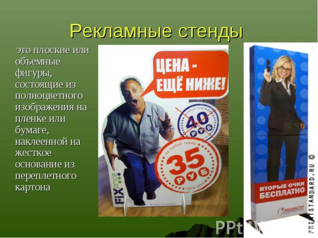 Рекламные стенды это плоские или объемные фигуры, состоящие из полноцветного изображения на пленке или бумаге, наклеенной на жесткое основание из переплетного картона