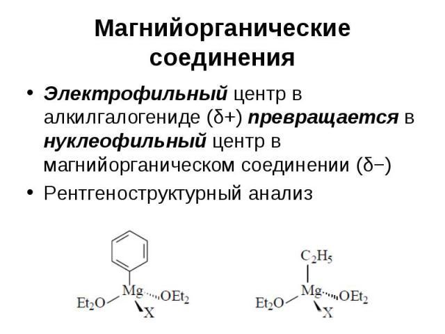 Магнийорганические соединения Электрофильный центр в алкилгалогениде (δ+) превращается в нуклеофильный центр в магнийорганическом соединении (δ−) Рентгеноструктурный анализ