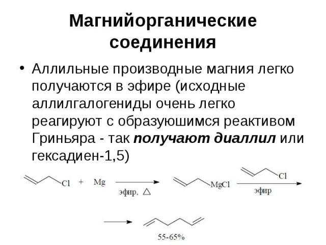 Магнийорганические соединения Аллильные производные магния легко получаются в эфире (исходные аллилгалогениды очень легко реагируют с образуюшимся реактивом Гриньяра - так получают диаллил или гексадиен-1,5)