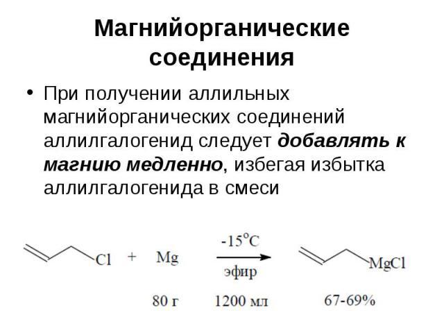 Магнийорганические соединения При получении аллильных магнийорганических соединений аллилгалогенид следует добавлять к магнию медленно, избегая избытка аллилгалогенида в смеси