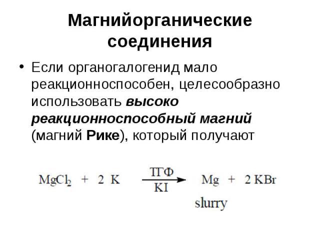 Магнийорганические соединения Если органогалогенид мало реакционноспособен, целесообразно использовать высоко реакционноспособный магний (магний Рике), который получают