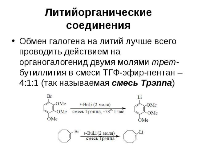 Литийорганические соединения Обмен галогена на литий лучше всего проводить действием на органогалогенид двумя молями трет-бутиллития в смеси ТГФ-эфир-пентан – 4:1:1 (так называемая смесь Трэппа)