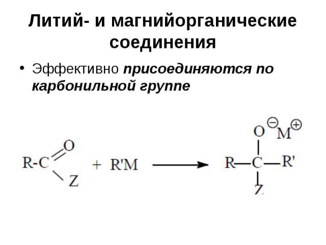 Литий- и магнийорганические соединения Эффективно присоединяются по карбонильной группе