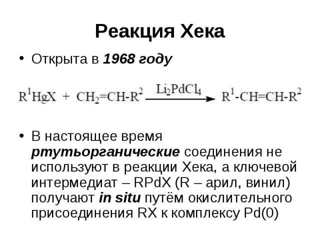 Реакция Хека Открыта в 1968 году В настоящее время ртутьорганические соединения не используют в реакции Хека, а ключевой интермедиат – RPdX (R – арил, винил) получают in situ путём окислительного присоединения RX к комплексу Pd(0)