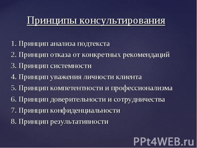 1. Принцип анализа подтекста 1. Принцип анализа подтекста 2. Принцип отказа от конкретных рекомендаций 3. Принцип системности 4. Принцип уважения личности клиента 5. Принцип компетентности и профессионализма 6. Принцип доверительности и сотрудничест…
