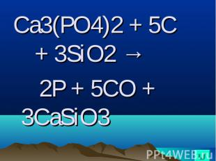 Ca3(PO4)2 + 5C + 3SiO2 → Ca3(PO4)2 + 5C + 3SiO2 → 2P + 5CO + 3CaSiO3
