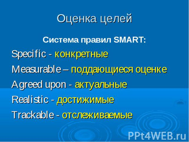 Оценка целей Система правил SMART: Specific - конкретные Measurable – поддающиеся оценке Agreed upon - актуальные Realistic - достижимые Trackable - отслеживаемые
