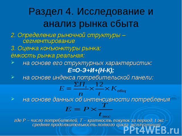 Раздел 4. Исследование и анализ рынка сбыта 2. Определение рыночной структуры – сегментирование 3. Оценка конъюнктуры рынка: ёмкость рынка реальная: на основе его структурных характеристик: Е=О-Э+И+(Н-К); на основе индекса потребительской панели: на…