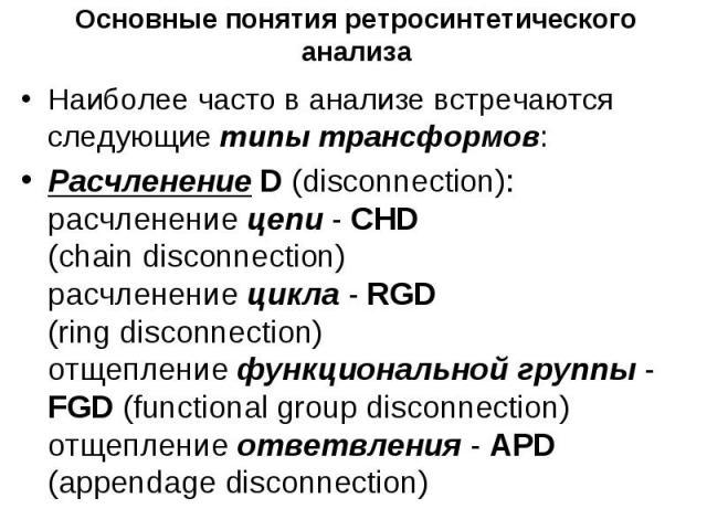 Основные понятия ретросинтетического анализа Наиболее часто в анализе встречаются следующие типы трансформов: Расчленение D (disconnection): расчленение цепи - CHD (chain disconnection) расчленение цикла - RGD (ring disconnection) отщепление функцио…