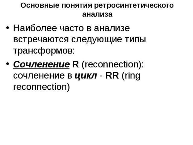 Основные понятия ретросинтетического анализа Наиболее часто в анализе встречаются следующие типы трансформов: Cочленение R (reconnection): сочленение в цикл - RR (ring reconnection)