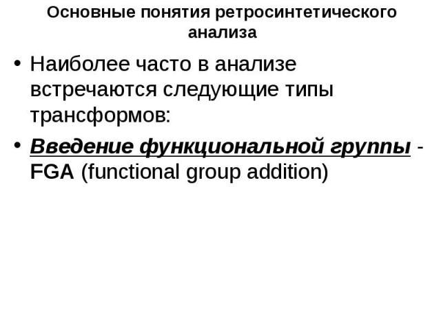 Основные понятия ретросинтетического анализа Наиболее часто в анализе встречаются следующие типы трансформов: Введение функциональной группы - FGA (functional group addition)