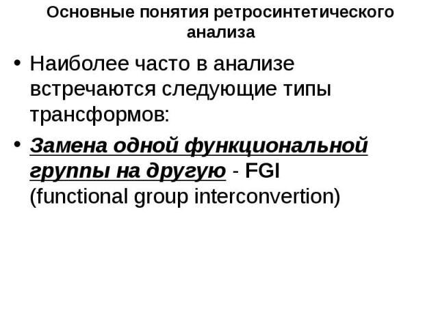 Основные понятия ретросинтетического анализа Наиболее часто в анализе встречаются следующие типы трансформов: Замена одной функциональной группы на другую - FGI (functional group interconvertion)