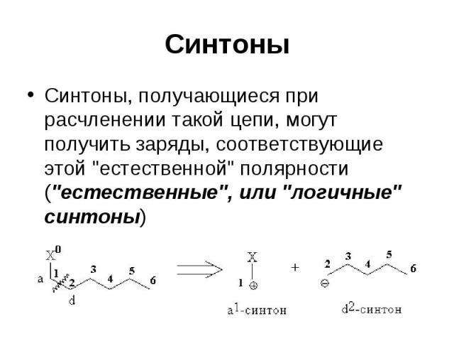 """Синтоны Синтоны, получающиеся при расчленении такой цепи, могут получить заряды, соответствующие этой """"естественной"""" полярности (""""естественные"""", или """"логичные"""" синтоны)"""