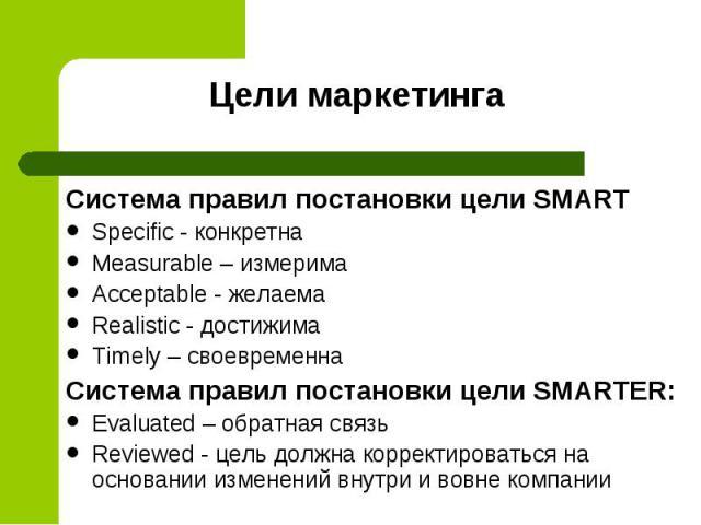 Система правил постановки цели SMART Система правил постановки цели SMART Specific - конкретна Measurable – измерима Аcceptable - желаема Realistic - достижима Тimely – своевременна Система правил постановки цели SMARTER: Evaluated – обратная связь …