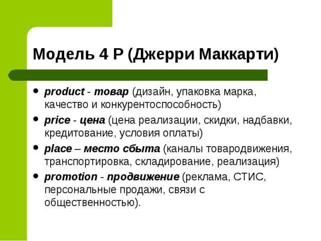 product - товар (дизайн, упаковка марка, качество и конкурентоспособность) product - товар (дизайн, упаковка марка, качество и конкурентоспособность) price - цена (цена реализации, скидки, надбавки, кредитование, условия оплаты) place – место сбыта …