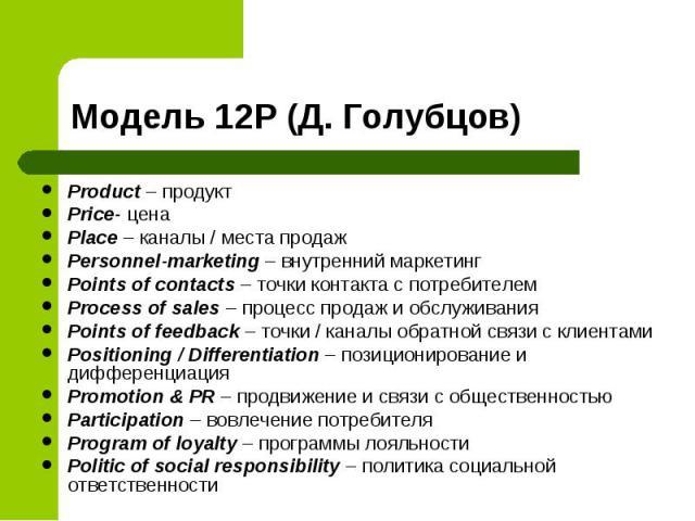 Product – продукт Product – продукт Price- цена Place – каналы / места продаж Personnel-marketing – внутренний маркетинг Points of contacts – точки контакта с потребителем Process of sales – процесс продаж и обслуживания Points of feedback – точки /…