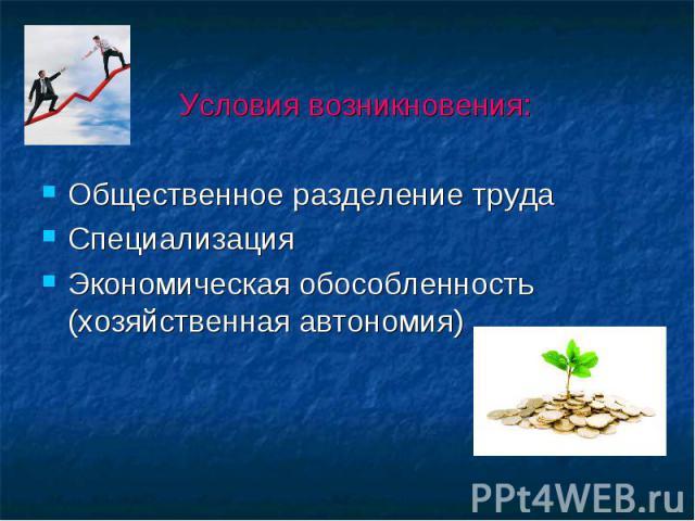 Условия возникновения: Общественное разделение труда Специализация Экономическая обособленность (хозяйственная автономия)