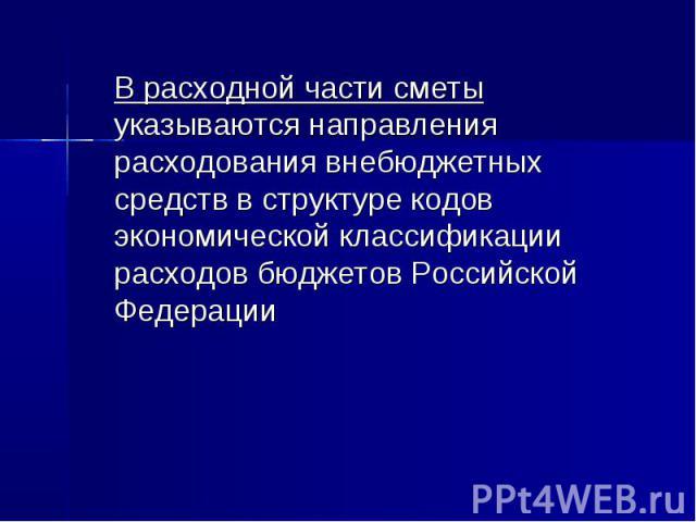 В расходной части сметы указываются направления расходования внебюджетных средств в структуре кодов экономической классификации расходов бюджетов Российской Федерации В расходной части сметы указываются направления расходования внебюджетных средств …