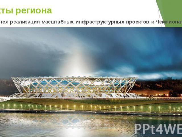 Проекты региона Планируется реализация масштабных инфраструктурных проектов к Чемпионату мира по футболу 2018 года.