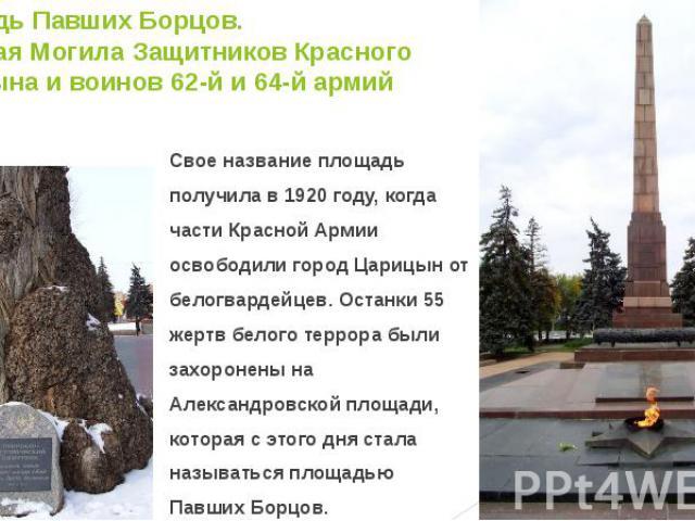 Площадь Павших Борцов. Братская Могила Защитников Красного Царицына и воинов 62-й и 64-й армий Свое название площадь получила в 1920 году, когда части Красной Армии освободили город Царицын от белогвардейцев. Останки 55 жертв белого террора были зах…