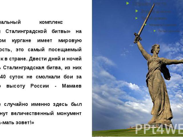 Мемориальный комплекс «Героям Сталинградской битвы» на Мамаевом кургане имеет мировую известность, это самый посещаемый памятник в стране. Двести дней и ночей длилась Сталинградская битва, из них около 140 суток не смолкали бои за главную высо…