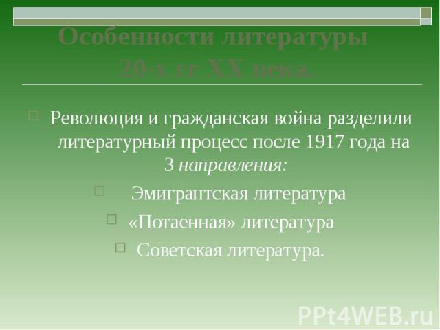 Революция и гражданская война разделили литературный процесс после 1917 года на 3 направления: Революция и гражданская война разделили литературный процесс после 1917 года на 3 направления: Эмигрантская литература «Потаенная» литература Советская ли…