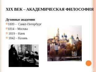 Духовные академии: Духовные академии: 1809 – Санкт-Петербург 1814 – Москва 1819