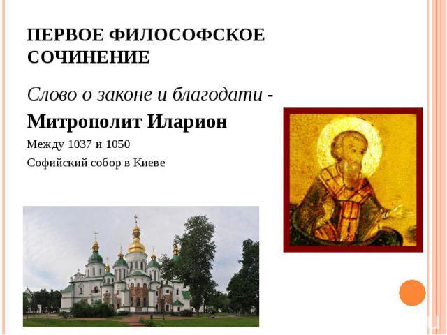 Слово о законе и благодати - Слово о законе и благодати - Митрополит Иларион Между 1037 и 1050 Софийский собор в Киеве