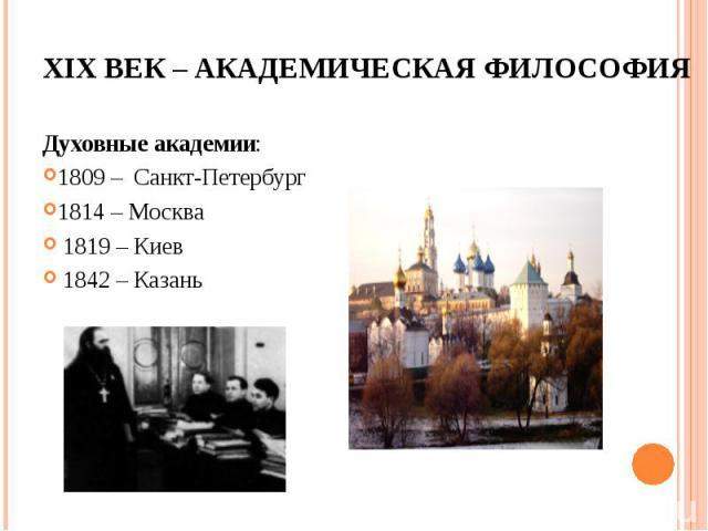 Духовные академии: Духовные академии: 1809 – Санкт-Петербург 1814 – Москва 1819 – Киев 1842 – Казань