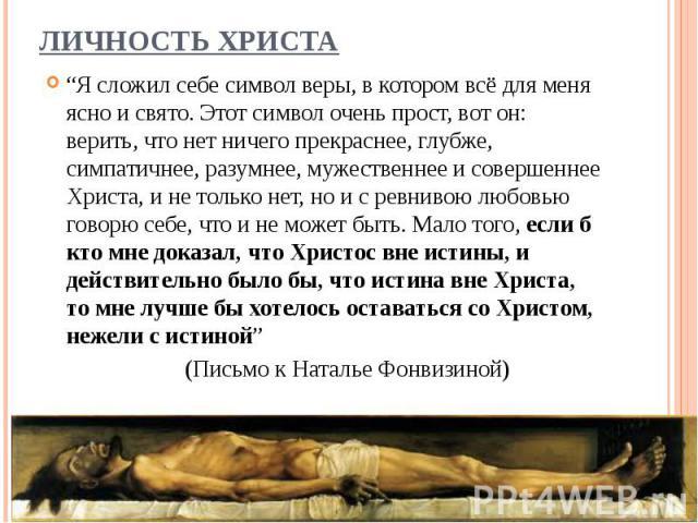 """""""Я сложил себе символ веры, в котором всё для меня ясно и свято. Этот символ очень прост, вот он: верить, что нет ничего прекраснее, глубже, симпатичнее, разумнее, мужественнее и совершеннее Христа, и не только нет, но и с ревнивою любовью говорю се…"""