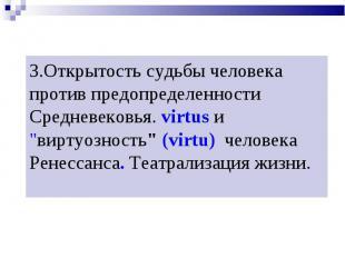 3.Открытость судьбы человека против предопределенности Средневековья. virtus и &