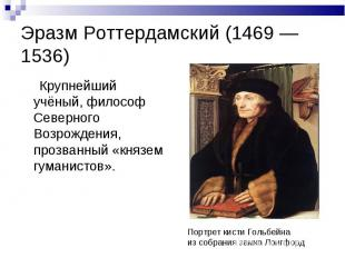 Эразм Роттердамский (1469 — 1536) Крупнейший учёный, философ Северного Возрожден