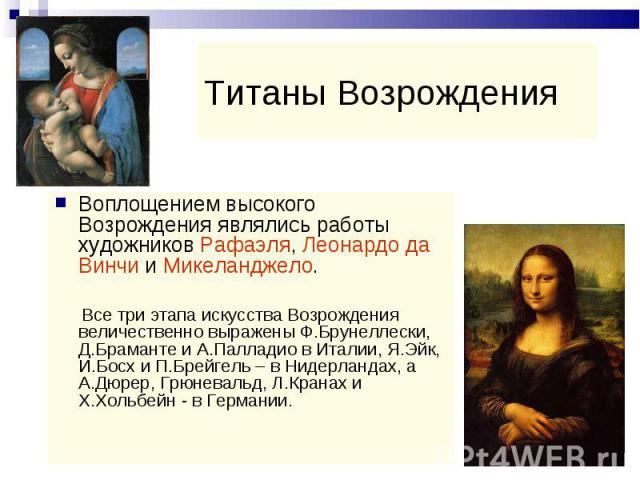 Воплощением высокого Возрождения являлись работы художников Рафаэля, Леонардо да Винчи и Микеланджело. Воплощением высокого Возрождения являлись работы художников Рафаэля, Леонардо да Винчи и Микеланджело. Все три этапа искусства Возрождения величес…