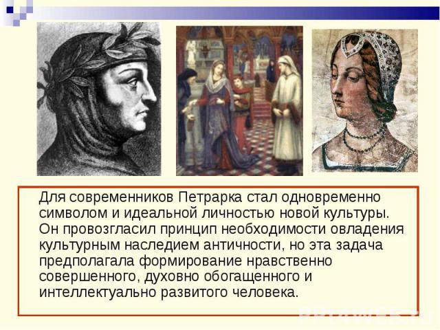 Для современников Петрарка стал одновременно символом и идеальной личностью новой культуры. Он провозгласил принцип необходимости овладения культурным наследием античности, но эта задача предполагала формирование нравственно совершенного, духовно об…